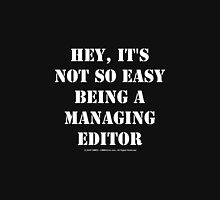 Hey, It's Not So Easy Being A Managing Editor - White Text Unisex T-Shirt