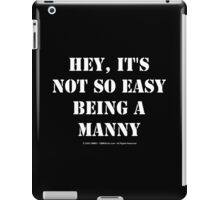 Hey, It's Not So Easy Being A Manny - White Text iPad Case/Skin