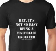 Hey, It's Not So Easy Being A Materials Engineer - White Text Unisex T-Shirt