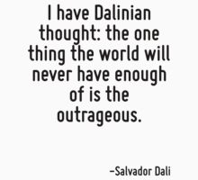 I have Dalinian thought: the one thing the world will never have enough of is the outrageous. by Quotr