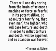 There will one day spring from the brain of science a machine or force so fearful in its potentialities, so absolutely terrifying, that even man, the fighter, who will dare torture and death in order by Quotr