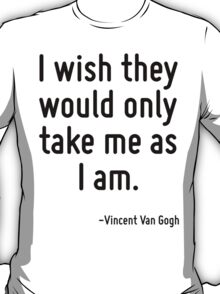 I wish they would only take me as I am. T-Shirt