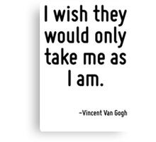 I wish they would only take me as I am. Canvas Print