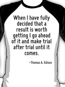When I have fully decided that a result is worth getting I go ahead of it and make trial after trial until it comes. T-Shirt