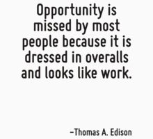 Opportunity is missed by most people because it is dressed in overalls and looks like work. by Quotr