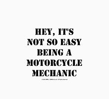 Hey, It's Not So Easy Being A Motorcycle Mechanic - Black Text Unisex T-Shirt