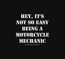 Hey, It's Not So Easy Being A Motorcycle Mechanic - White Text Unisex T-Shirt