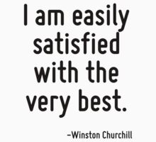 I am easily satisfied with the very best. by Quotr