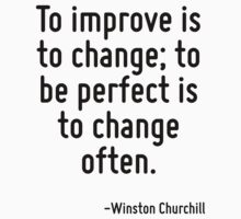To improve is to change; to be perfect is to change often. by Quotr