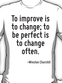 To improve is to change; to be perfect is to change often. T-Shirt