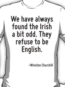 We have always found the Irish a bit odd. They refuse to be English. T-Shirt