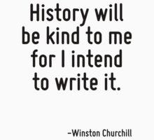 History will be kind to me for I intend to write it. by Quotr