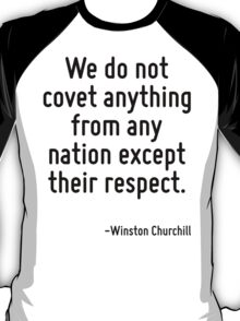 We do not covet anything from any nation except their respect. T-Shirt