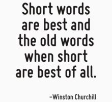 Short words are best and the old words when short are best of all. by Quotr