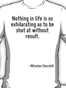 Nothing in life is so exhilarating as to be shot at without result. T-Shirt