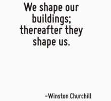 We shape our buildings; thereafter they shape us. by Quotr