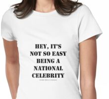 Hey, It's Not So Easy Being A National Celebrity - Black Text Womens Fitted T-Shirt