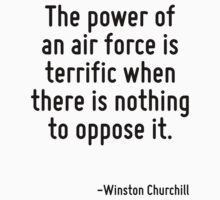 The power of an air force is terrific when there is nothing to oppose it. by Quotr