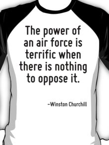 The power of an air force is terrific when there is nothing to oppose it. T-Shirt
