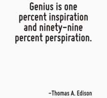 Genius is one percent inspiration and ninety-nine percent perspiration. by Quotr