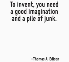 To invent, you need a good imagination and a pile of junk. by Quotr