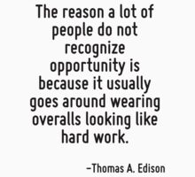 The reason a lot of people do not recognize opportunity is because it usually goes around wearing overalls looking like hard work. by Quotr