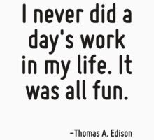 I never did a day's work in my life. It was all fun. by Quotr