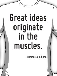 Great ideas originate in the muscles. T-Shirt