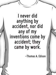 I never did anything by accident, nor did any of my inventions come by accident; they came by work. T-Shirt