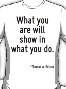 What you are will show in what you do. T-Shirt