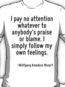 I pay no attention whatever to anybody's praise or blame. I simply follow my own feelings. T-Shirt