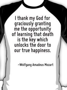 I thank my God for graciously granting me the opportunity of learning that death is the key which unlocks the door to our true happiness. T-Shirt