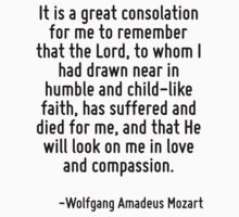 It is a great consolation for me to remember that the Lord, to whom I had drawn near in humble and child-like faith, has suffered and died for me, and that He will look on me in love and compassion. by Quotr