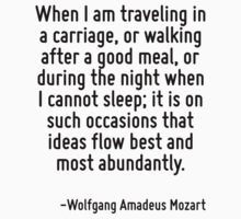 When I am traveling in a carriage, or walking after a good meal, or during the night when I cannot sleep; it is on such occasions that ideas flow best and most abundantly. by Quotr