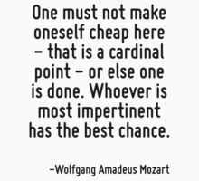One must not make oneself cheap here - that is a cardinal point - or else one is done. Whoever is most impertinent has the best chance. by Quotr