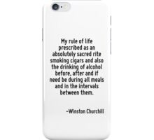 My rule of life prescribed as an absolutely sacred rite smoking cigars and also the drinking of alcohol before, after and if need be during all meals and in the intervals between them. iPhone Case/Skin