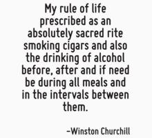 My rule of life prescribed as an absolutely sacred rite smoking cigars and also the drinking of alcohol before, after and if need be during all meals and in the intervals between them. by Quotr