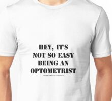 Hey, It's Not So Easy Being An Optometrist - Black Text Unisex T-Shirt
