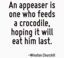 An appeaser is one who feeds a crocodile, hoping it will eat him last. by Quotr