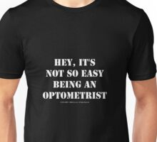 Hey, It's Not So Easy Being An Optometrist - White Text Unisex T-Shirt