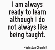 I am always ready to learn although I do not always like being taught. by Quotr