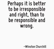 Perhaps it is better to be irresponsible and right, than to be responsible and wrong. by Quotr
