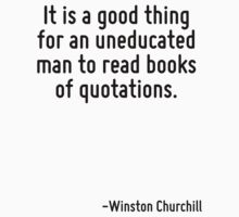 It is a good thing for an uneducated man to read books of quotations. by Quotr