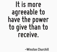 It is more agreeable to have the power to give than to receive. by Quotr