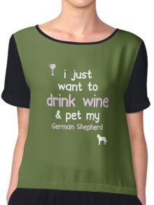 I just want to Drink Wine Pet My German Shephard Chiffon Top