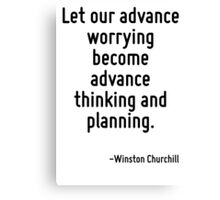 Let our advance worrying become advance thinking and planning. Canvas Print