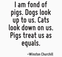 I am fond of pigs. Dogs look up to us. Cats look down on us. Pigs treat us as equals. by Quotr