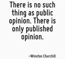 There is no such thing as public opinion. There is only published opinion. by Quotr