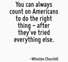 You can always count on Americans to do the right thing - after they've tried everything else. by Quotr