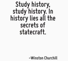 Study history, study history. In history lies all the secrets of statecraft. by Quotr